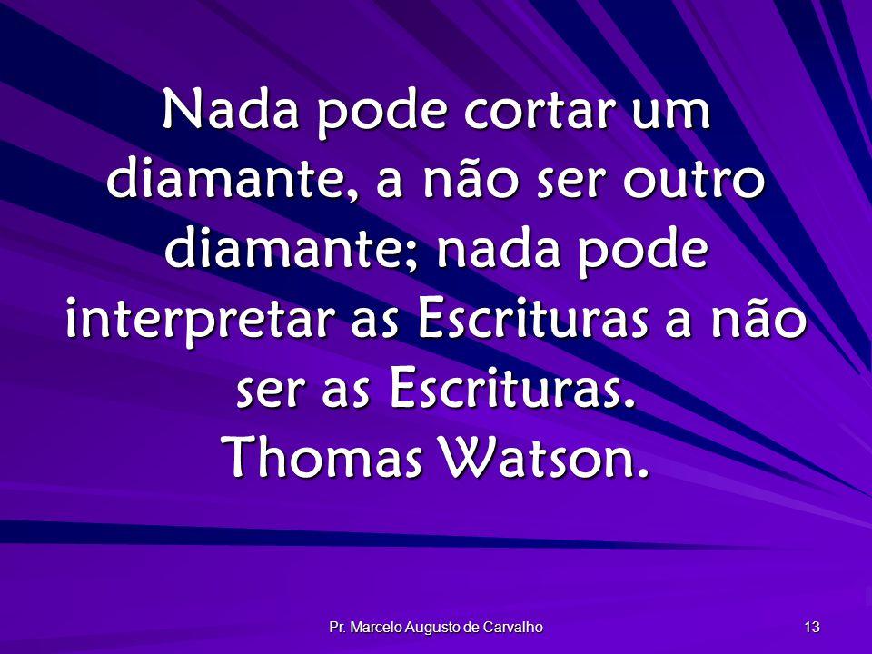 Pr. Marcelo Augusto de Carvalho 13 Nada pode cortar um diamante, a não ser outro diamante; nada pode interpretar as Escrituras a não ser as Escrituras