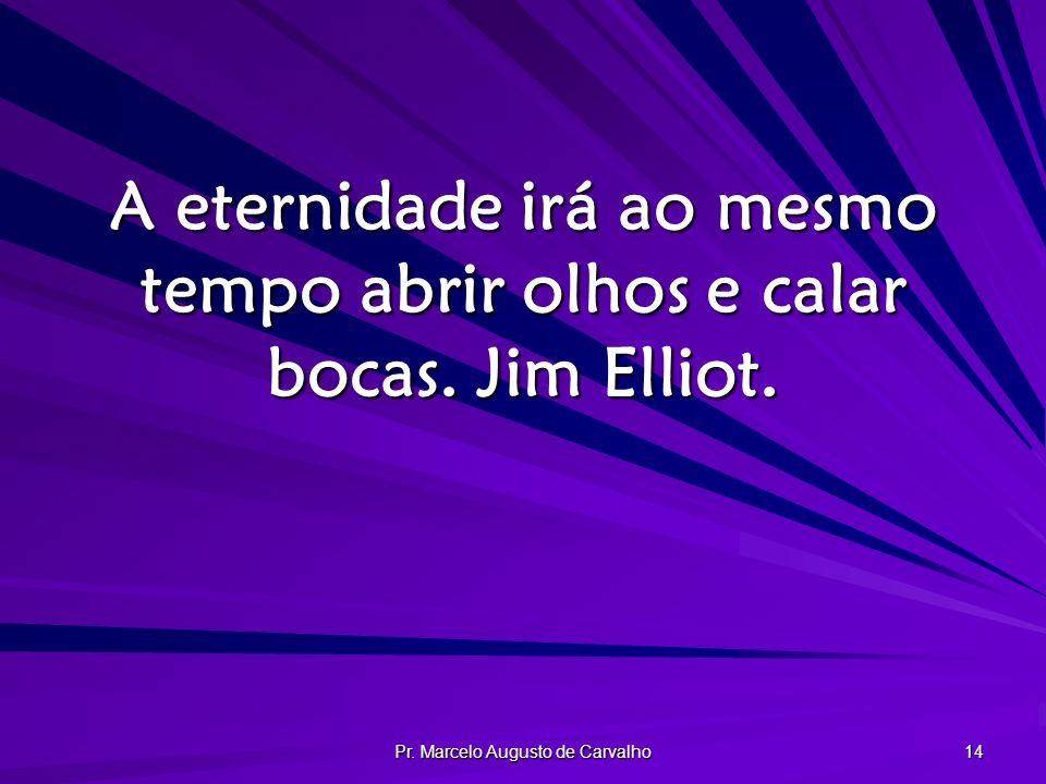 Pr. Marcelo Augusto de Carvalho 14 A eternidade irá ao mesmo tempo abrir olhos e calar bocas. Jim Elliot.