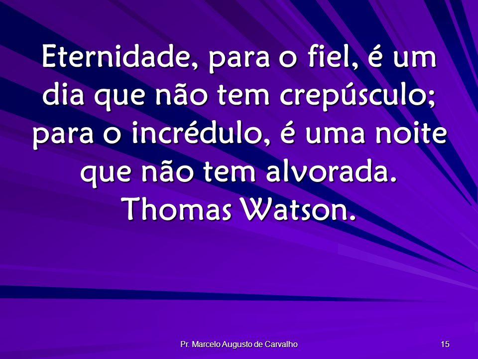 Pr. Marcelo Augusto de Carvalho 15 Eternidade, para o fiel, é um dia que não tem crepúsculo; para o incrédulo, é uma noite que não tem alvorada. Thoma