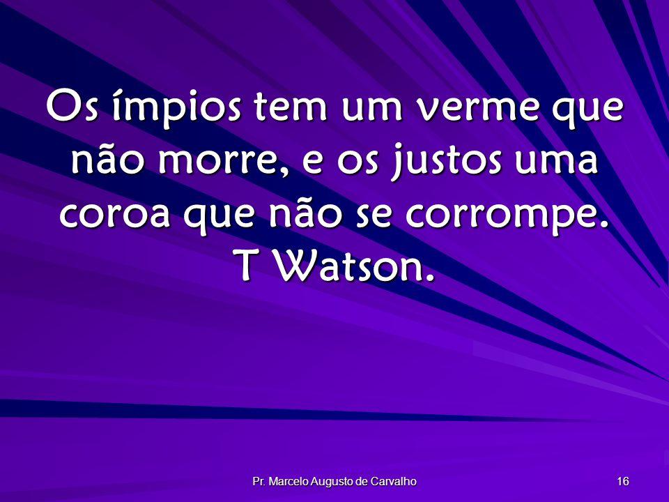 Pr. Marcelo Augusto de Carvalho 16 Os ímpios tem um verme que não morre, e os justos uma coroa que não se corrompe. T Watson.