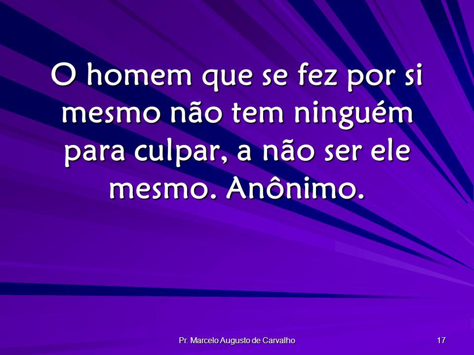 Pr. Marcelo Augusto de Carvalho 17 O homem que se fez por si mesmo não tem ninguém para culpar, a não ser ele mesmo. Anônimo.