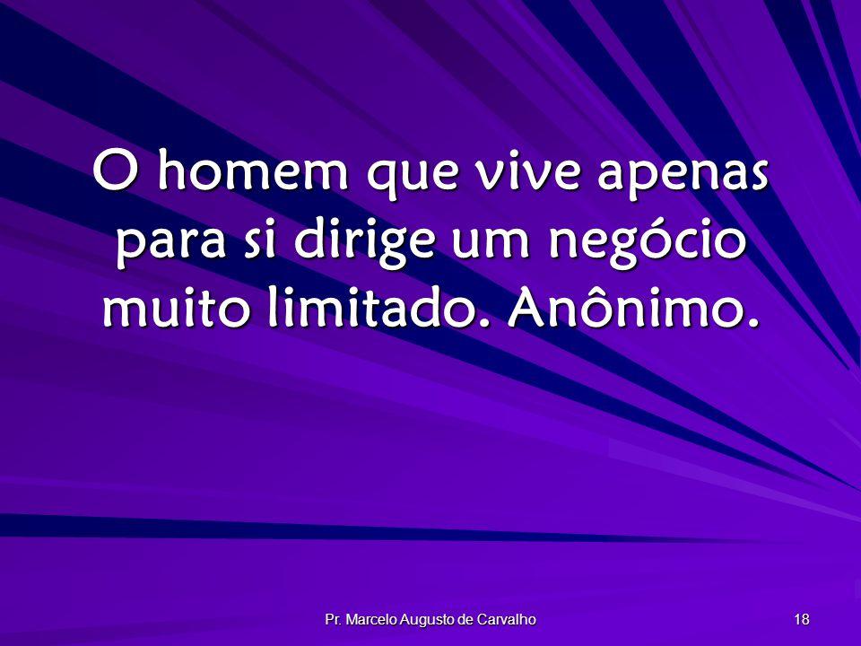 Pr. Marcelo Augusto de Carvalho 18 O homem que vive apenas para si dirige um negócio muito limitado. Anônimo.