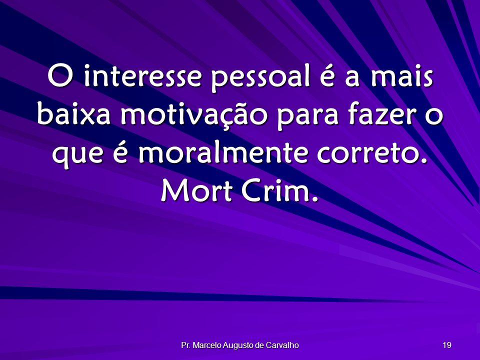 Pr. Marcelo Augusto de Carvalho 19 O interesse pessoal é a mais baixa motivação para fazer o que é moralmente correto. Mort Crim.