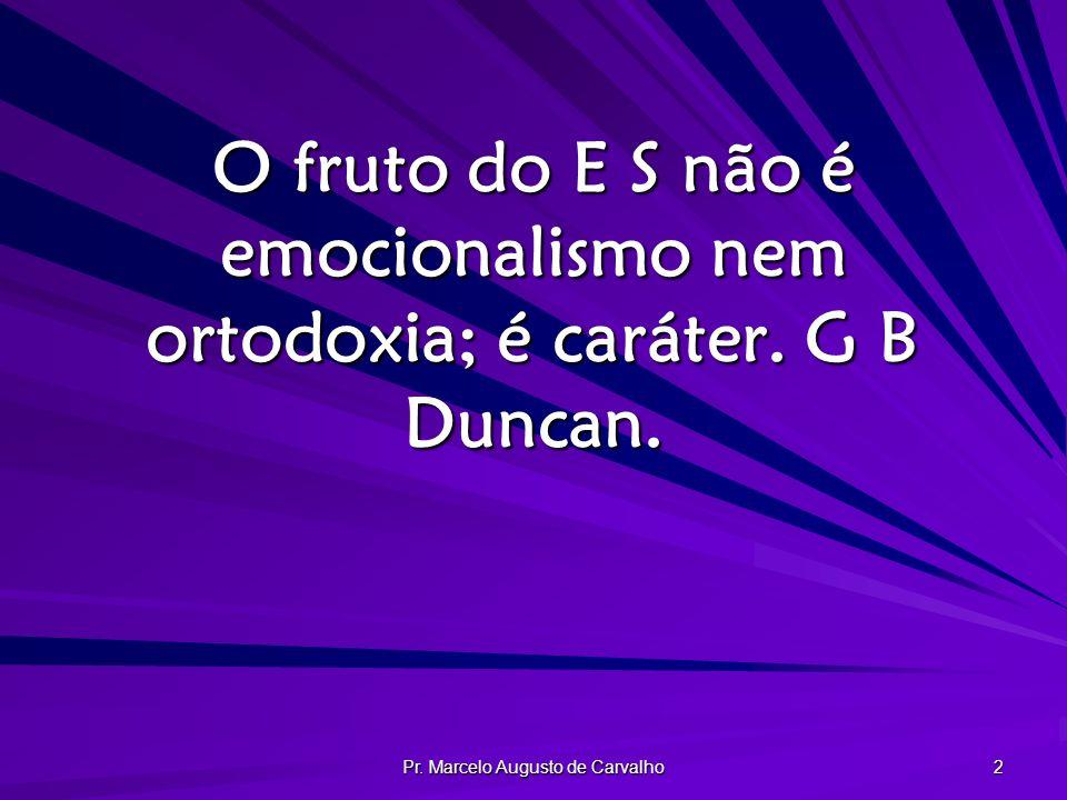 Pr. Marcelo Augusto de Carvalho 2 O fruto do E S não é emocionalismo nem ortodoxia; é caráter. G B Duncan.