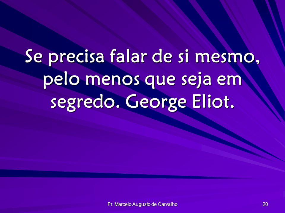 Pr. Marcelo Augusto de Carvalho 20 Se precisa falar de si mesmo, pelo menos que seja em segredo. George Eliot.