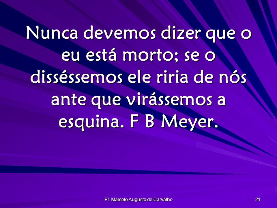 Pr. Marcelo Augusto de Carvalho 21 Nunca devemos dizer que o eu está morto; se o disséssemos ele riria de nós ante que virássemos a esquina. F B Meyer