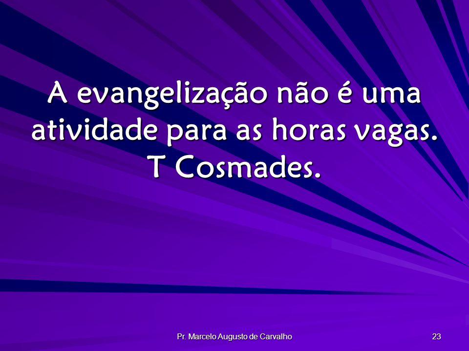 Pr. Marcelo Augusto de Carvalho 23 A evangelização não é uma atividade para as horas vagas. T Cosmades.