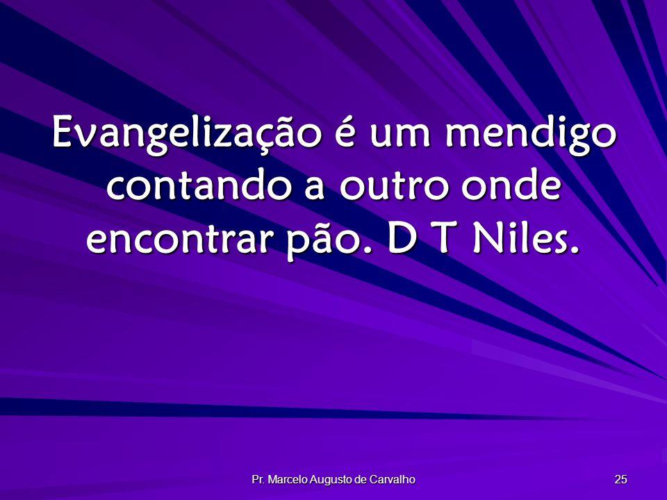 Pr. Marcelo Augusto de Carvalho 25 Evangelização é um mendigo contando a outro onde encontrar pão. D T Niles.