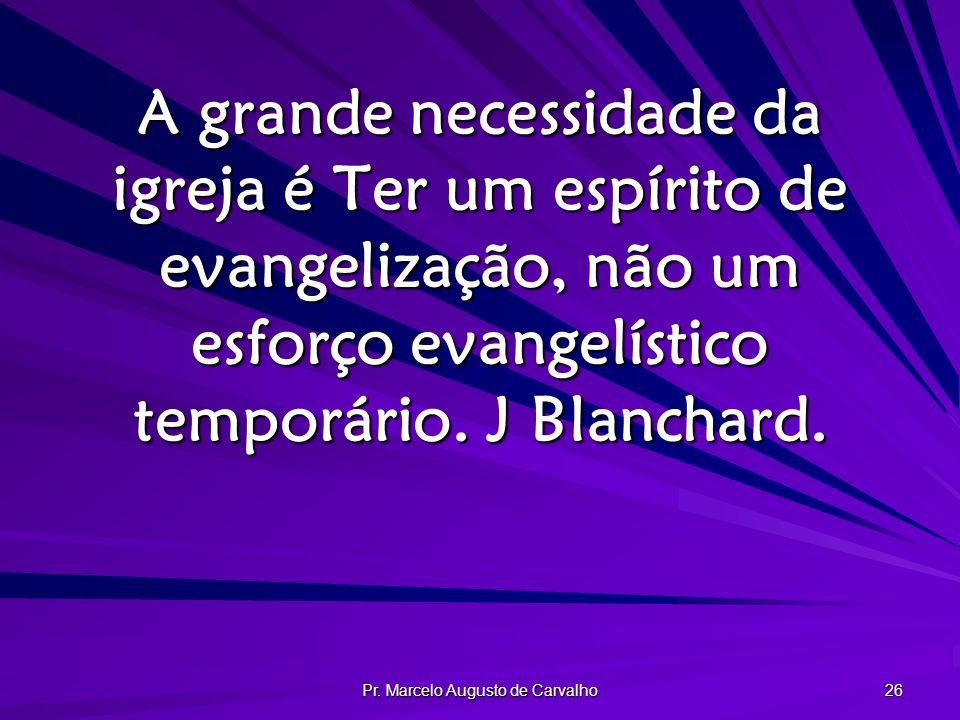 Pr. Marcelo Augusto de Carvalho 26 A grande necessidade da igreja é Ter um espírito de evangelização, não um esforço evangelístico temporário. J Blanc