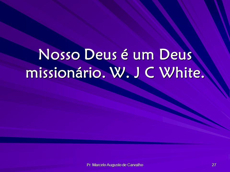 Pr. Marcelo Augusto de Carvalho 27 Nosso Deus é um Deus missionário. W. J C White.