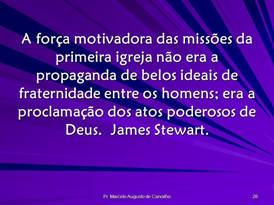 Pr. Marcelo Augusto de Carvalho 28 A força motivadora das missões da primeira igreja não era a propaganda de belos ideais de fraternidade entre os hom