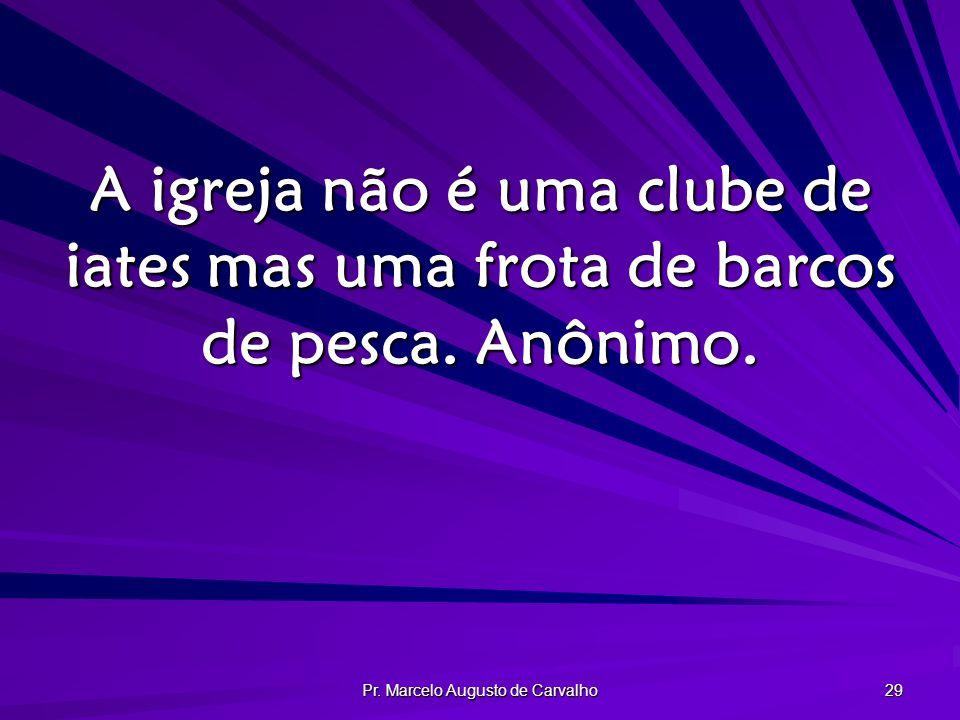 Pr. Marcelo Augusto de Carvalho 29 A igreja não é uma clube de iates mas uma frota de barcos de pesca. Anônimo.