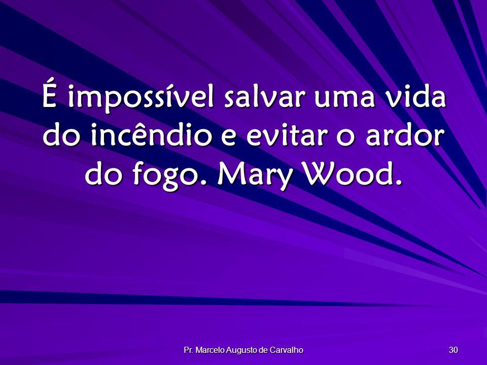 Pr. Marcelo Augusto de Carvalho 30 É impossível salvar uma vida do incêndio e evitar o ardor do fogo. Mary Wood.