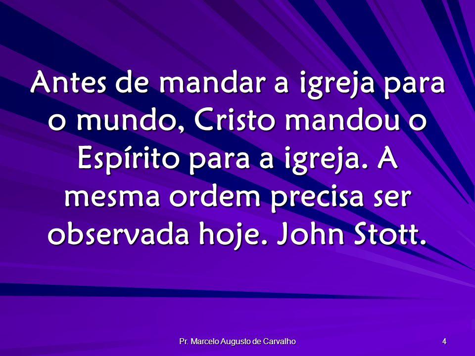Pr. Marcelo Augusto de Carvalho 4 Antes de mandar a igreja para o mundo, Cristo mandou o Espírito para a igreja. A mesma ordem precisa ser observada h