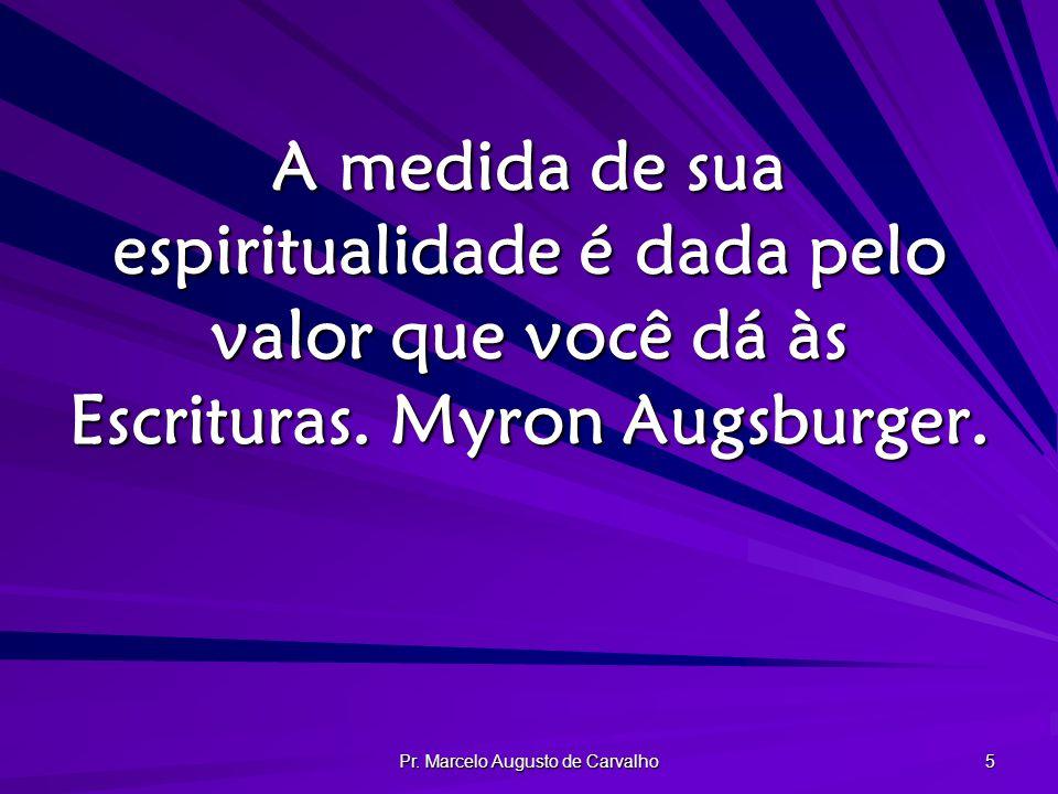 Pr. Marcelo Augusto de Carvalho 5 A medida de sua espiritualidade é dada pelo valor que você dá às Escrituras. Myron Augsburger.