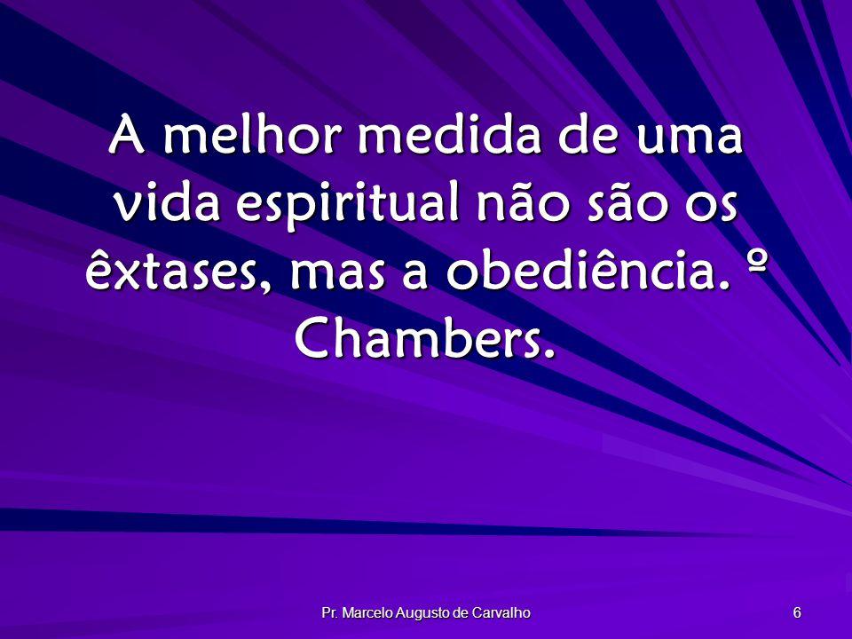 Pr. Marcelo Augusto de Carvalho 6 A melhor medida de uma vida espiritual não são os êxtases, mas a obediência. º Chambers.