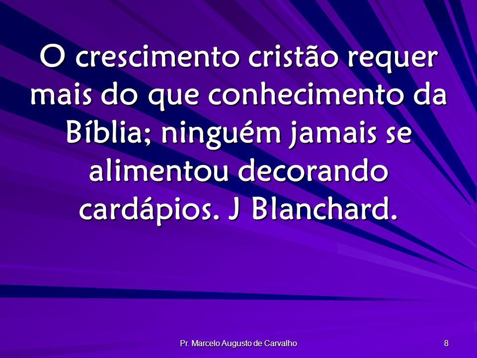 Pr. Marcelo Augusto de Carvalho 8 O crescimento cristão requer mais do que conhecimento da Bíblia; ninguém jamais se alimentou decorando cardápios. J