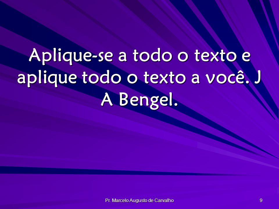 Pr. Marcelo Augusto de Carvalho 9 Aplique-se a todo o texto e aplique todo o texto a você. J A Bengel.