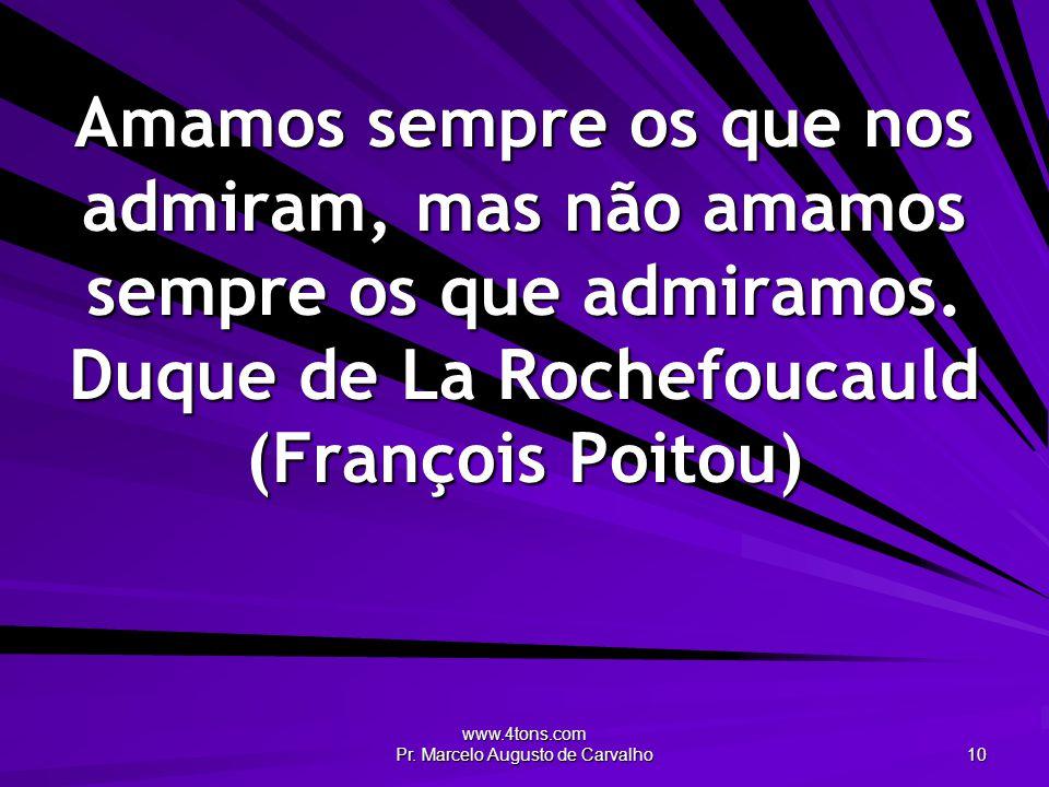 www.4tons.com Pr. Marcelo Augusto de Carvalho 10 Amamos sempre os que nos admiram, mas não amamos sempre os que admiramos. Duque de La Rochefoucauld (