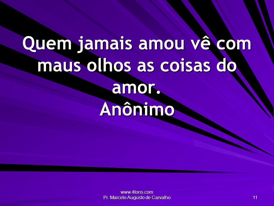 www.4tons.com Pr. Marcelo Augusto de Carvalho 11 Quem jamais amou vê com maus olhos as coisas do amor. Anônimo