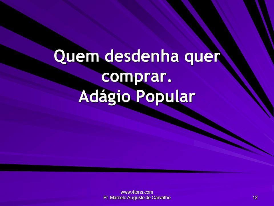 www.4tons.com Pr. Marcelo Augusto de Carvalho 12 Quem desdenha quer comprar. Adágio Popular