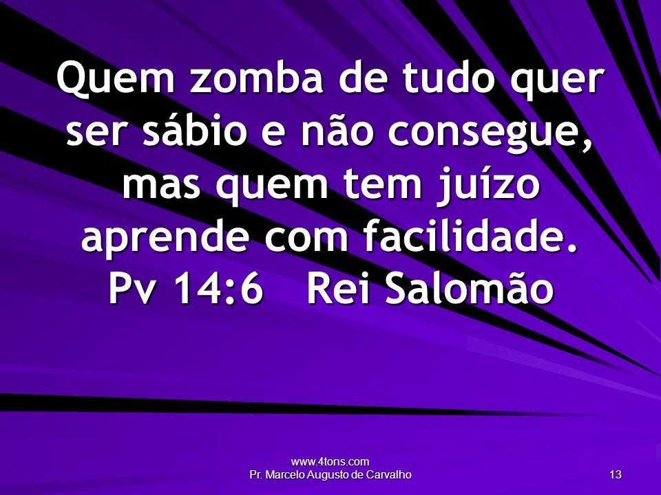 www.4tons.com Pr. Marcelo Augusto de Carvalho 13 Quem zomba de tudo quer ser sábio e não consegue, mas quem tem juízo aprende com facilidade. Pv 14:6R