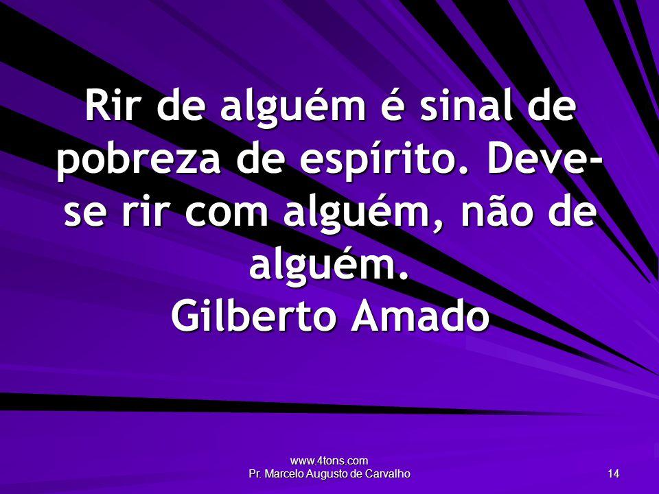 www.4tons.com Pr. Marcelo Augusto de Carvalho 14 Rir de alguém é sinal de pobreza de espírito. Deve- se rir com alguém, não de alguém. Gilberto Amado