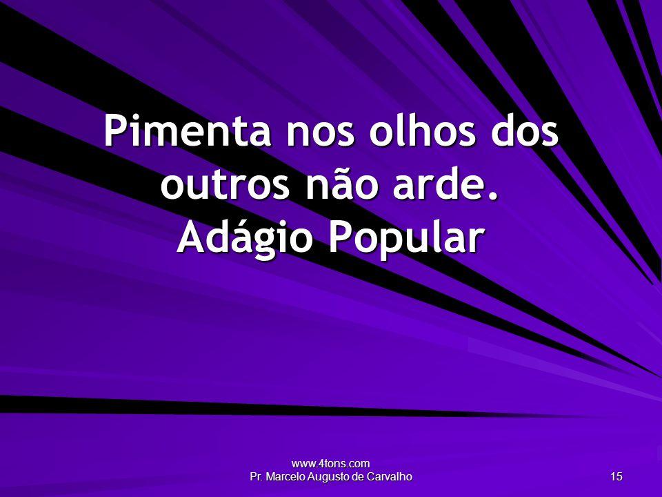 www.4tons.com Pr. Marcelo Augusto de Carvalho 15 Pimenta nos olhos dos outros não arde. Adágio Popular