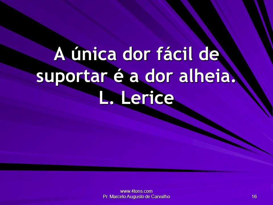 www.4tons.com Pr. Marcelo Augusto de Carvalho 16 A única dor fácil de suportar é a dor alheia. L. Lerice