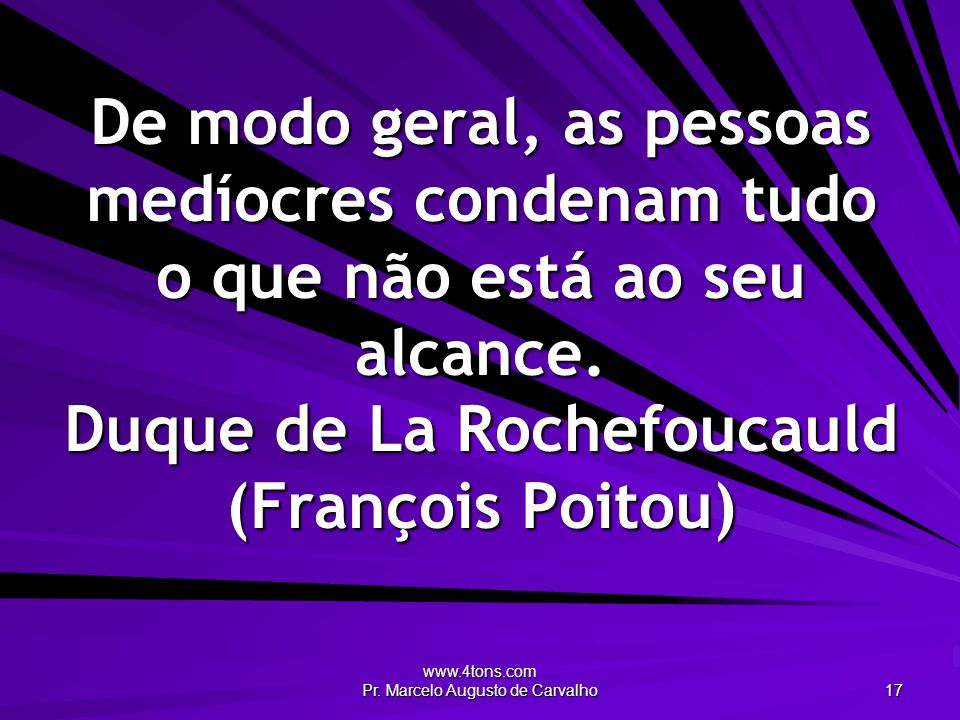 www.4tons.com Pr. Marcelo Augusto de Carvalho 17 De modo geral, as pessoas medíocres condenam tudo o que não está ao seu alcance. Duque de La Rochefou