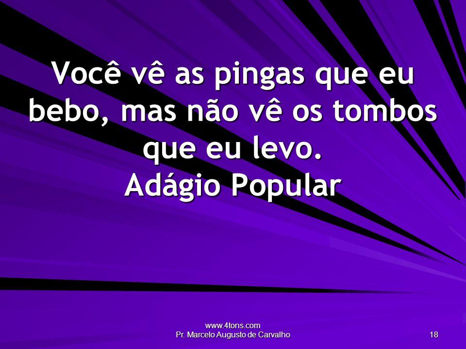 www.4tons.com Pr. Marcelo Augusto de Carvalho 18 Você vê as pingas que eu bebo, mas não vê os tombos que eu levo. Adágio Popular