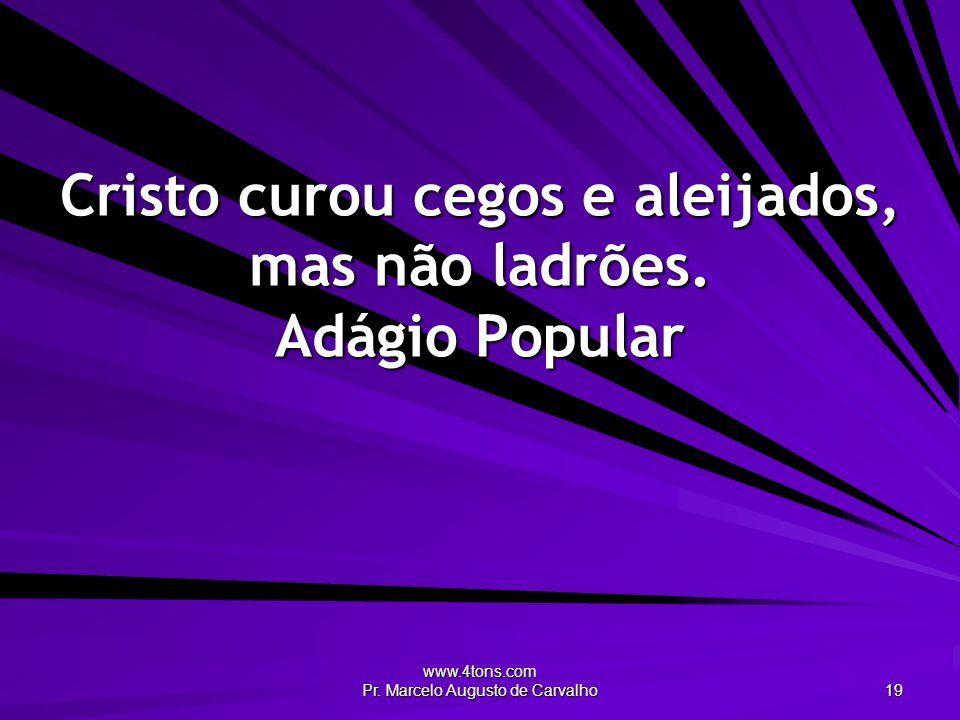 www.4tons.com Pr. Marcelo Augusto de Carvalho 19 Cristo curou cegos e aleijados, mas não ladrões. Adágio Popular