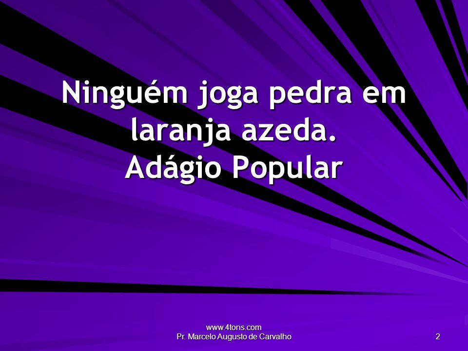 www.4tons.com Pr. Marcelo Augusto de Carvalho 2 Ninguém joga pedra em laranja azeda. Adágio Popular