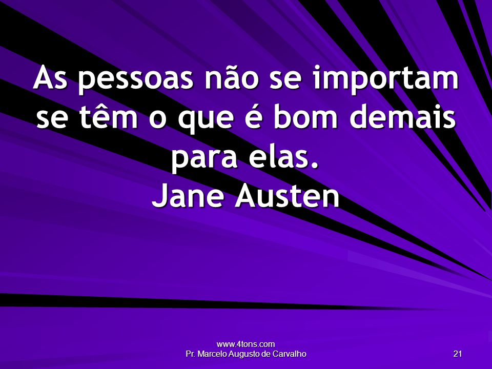 www.4tons.com Pr. Marcelo Augusto de Carvalho 21 As pessoas não se importam se têm o que é bom demais para elas. Jane Austen