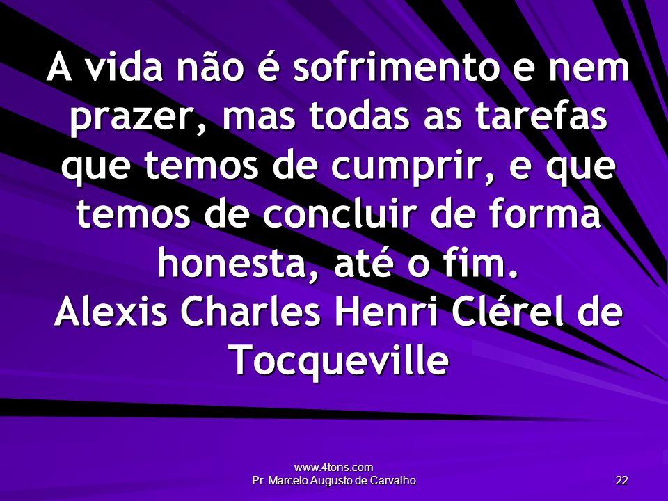 www.4tons.com Pr. Marcelo Augusto de Carvalho 22 A vida não é sofrimento e nem prazer, mas todas as tarefas que temos de cumprir, e que temos de concl