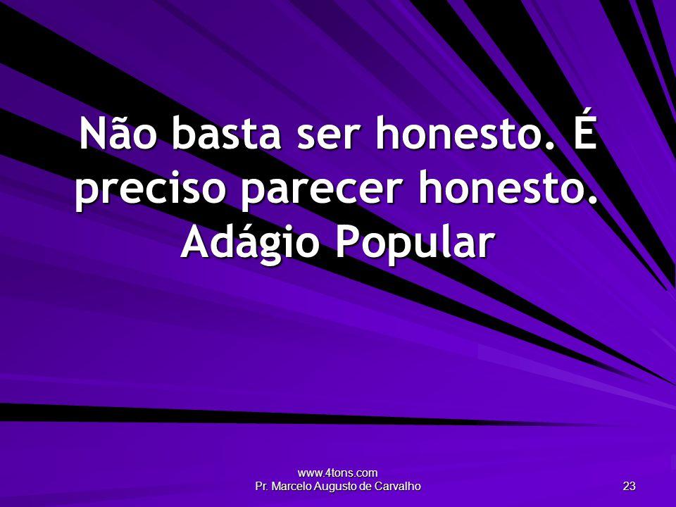 www.4tons.com Pr. Marcelo Augusto de Carvalho 23 Não basta ser honesto. É preciso parecer honesto. Adágio Popular