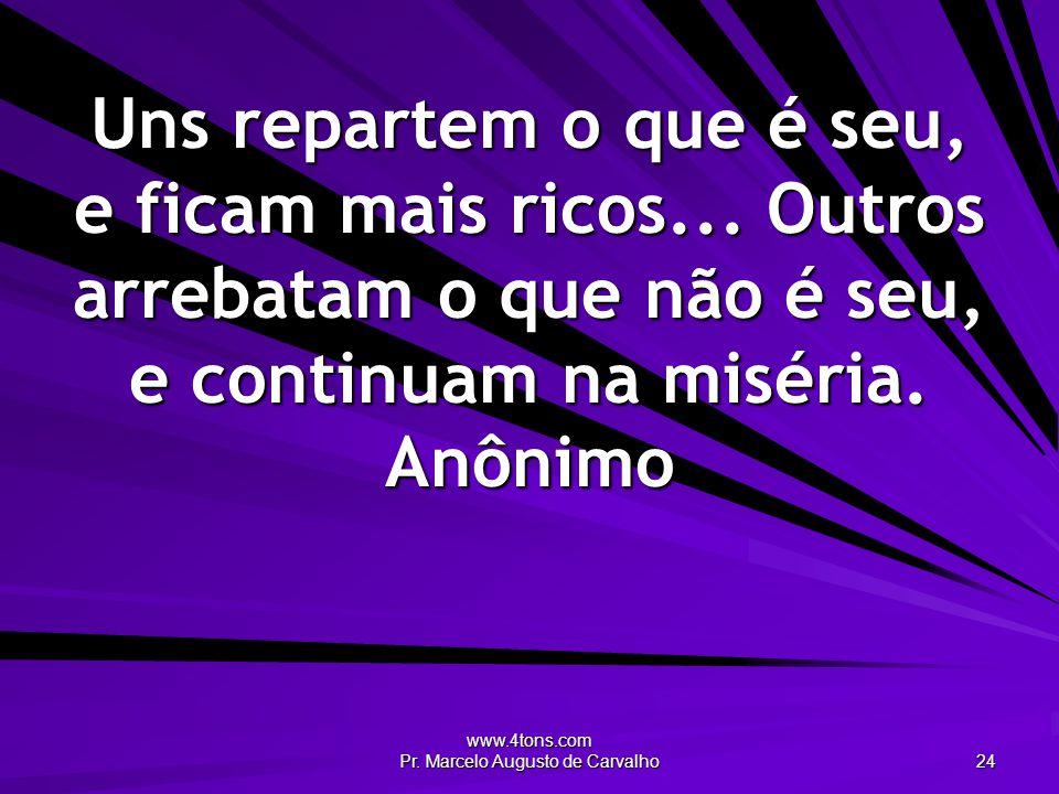www.4tons.com Pr. Marcelo Augusto de Carvalho 24 Uns repartem o que é seu, e ficam mais ricos... Outros arrebatam o que não é seu, e continuam na misé