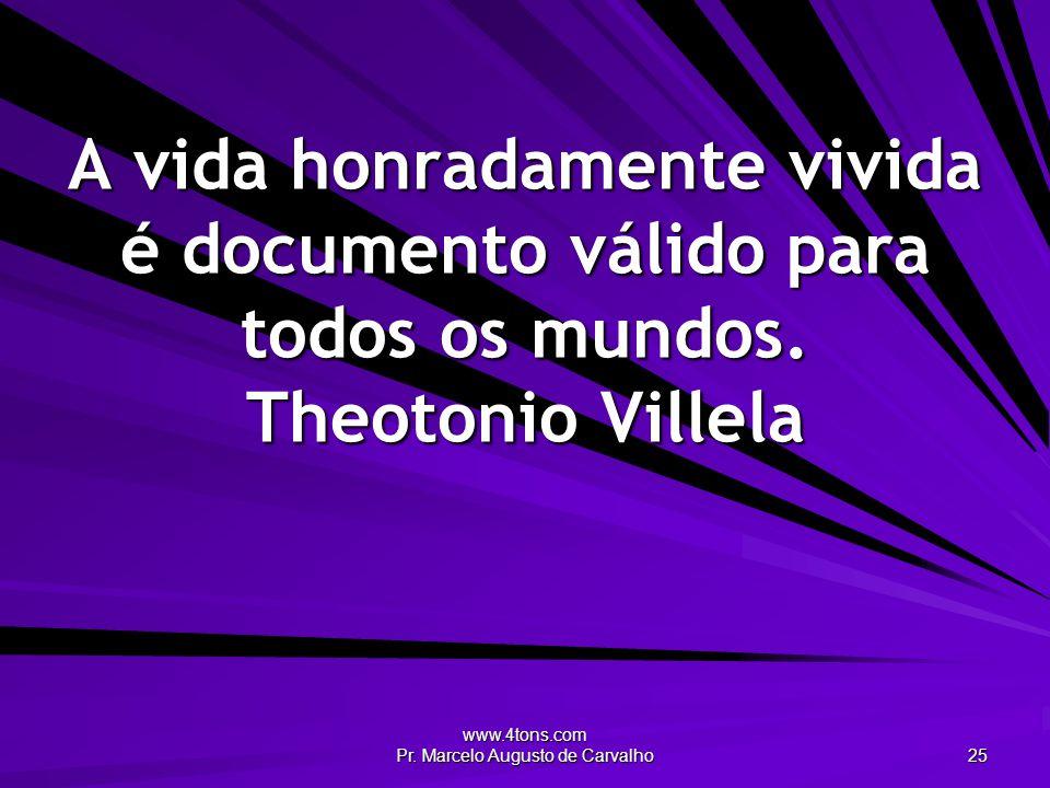 www.4tons.com Pr. Marcelo Augusto de Carvalho 25 A vida honradamente vivida é documento válido para todos os mundos. Theotonio Villela