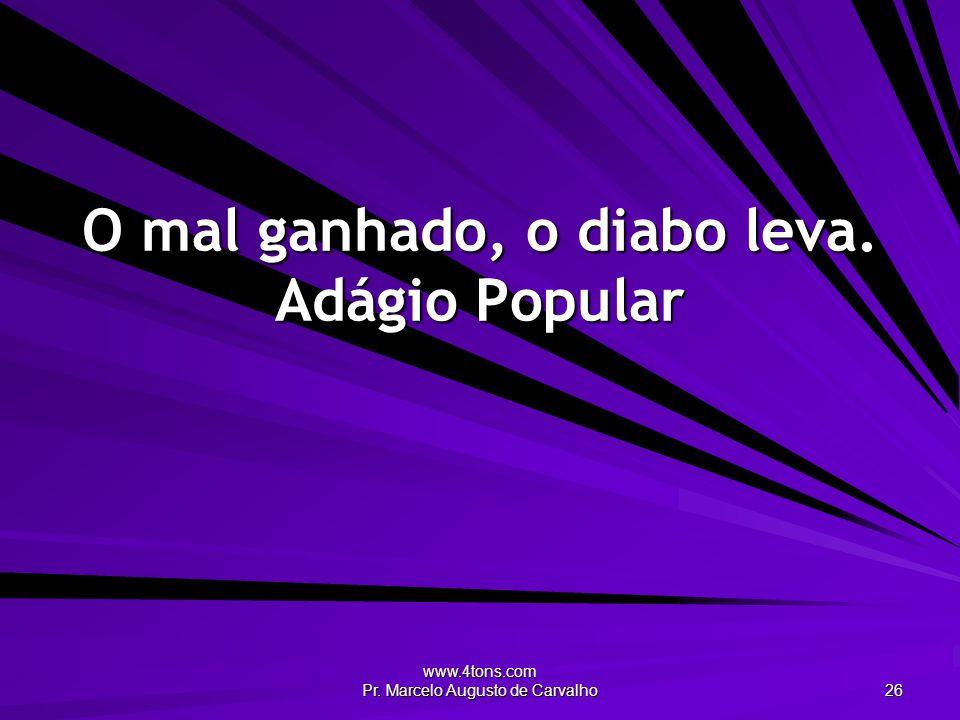 www.4tons.com Pr. Marcelo Augusto de Carvalho 26 O mal ganhado, o diabo leva. Adágio Popular