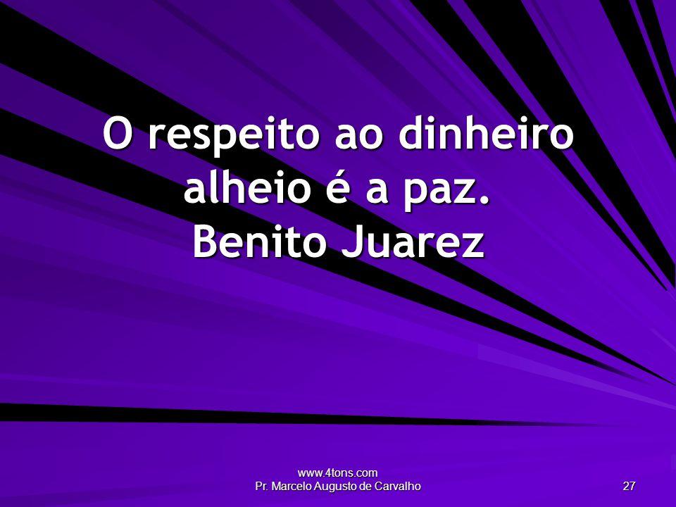 www.4tons.com Pr. Marcelo Augusto de Carvalho 27 O respeito ao dinheiro alheio é a paz. Benito Juarez