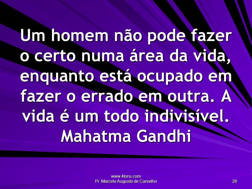 www.4tons.com Pr. Marcelo Augusto de Carvalho 28 Um homem não pode fazer o certo numa área da vida, enquanto está ocupado em fazer o errado em outra.