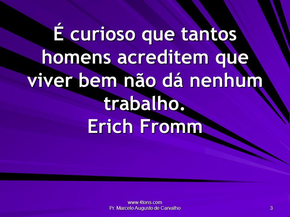 www.4tons.com Pr. Marcelo Augusto de Carvalho 3 É curioso que tantos homens acreditem que viver bem não dá nenhum trabalho. Erich Fromm