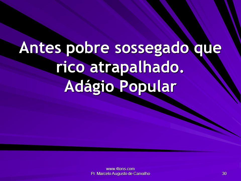 www.4tons.com Pr. Marcelo Augusto de Carvalho 30 Antes pobre sossegado que rico atrapalhado. Adágio Popular