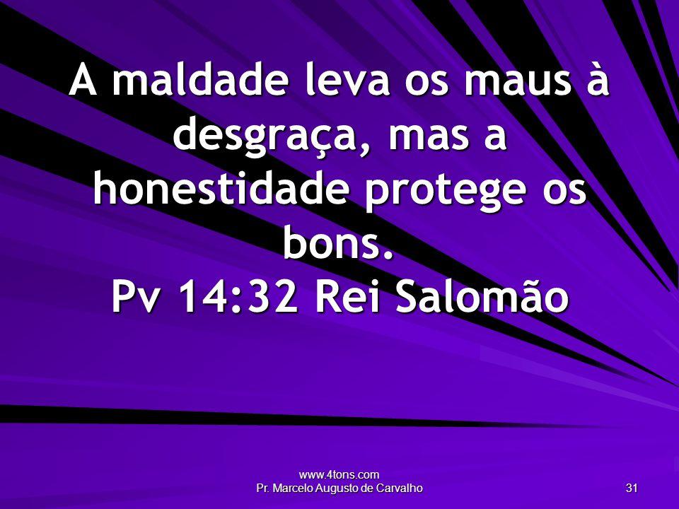 www.4tons.com Pr. Marcelo Augusto de Carvalho 31 A maldade leva os maus à desgraça, mas a honestidade protege os bons. Pv 14:32Rei Salomão