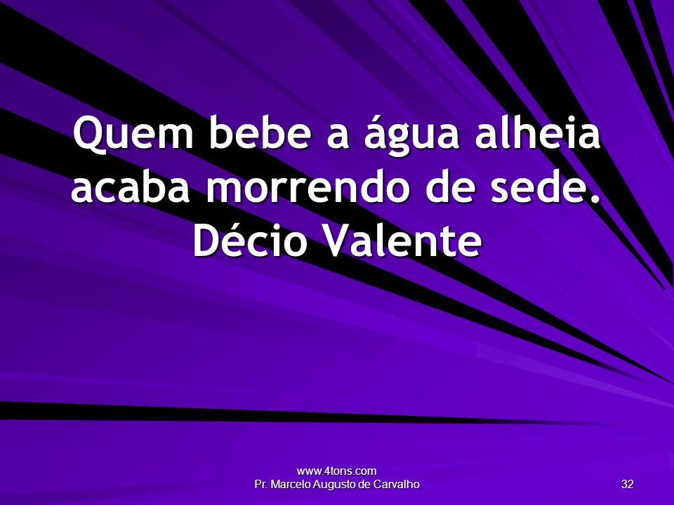 www.4tons.com Pr. Marcelo Augusto de Carvalho 32 Quem bebe a água alheia acaba morrendo de sede. Décio Valente