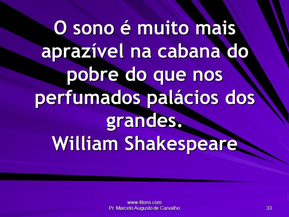 www.4tons.com Pr. Marcelo Augusto de Carvalho 33 O sono é muito mais aprazível na cabana do pobre do que nos perfumados palácios dos grandes. William