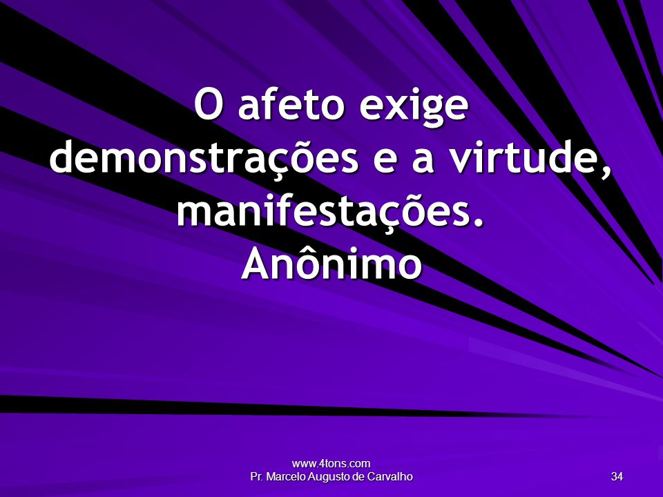 www.4tons.com Pr. Marcelo Augusto de Carvalho 34 O afeto exige demonstrações e a virtude, manifestações. Anônimo