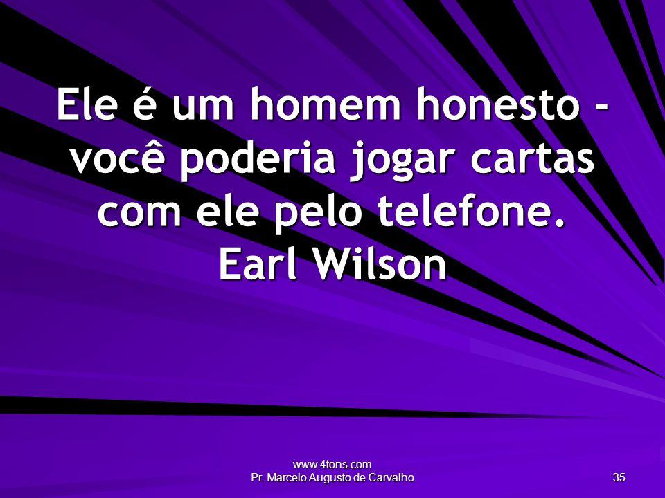 www.4tons.com Pr. Marcelo Augusto de Carvalho 35 Ele é um homem honesto - você poderia jogar cartas com ele pelo telefone. Earl Wilson