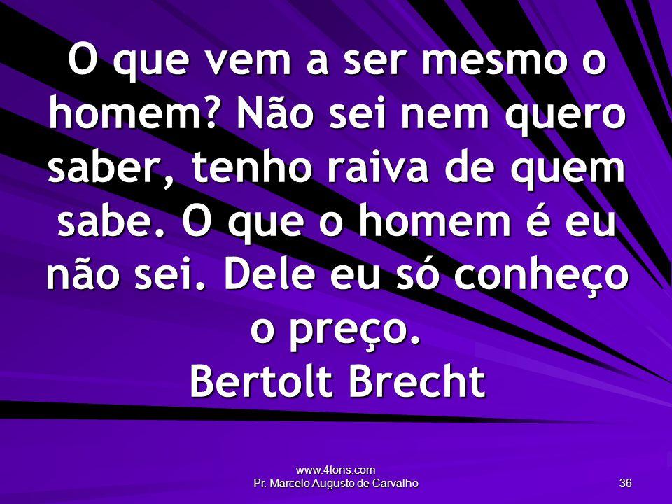 www.4tons.com Pr. Marcelo Augusto de Carvalho 36 O que vem a ser mesmo o homem? Não sei nem quero saber, tenho raiva de quem sabe. O que o homem é eu