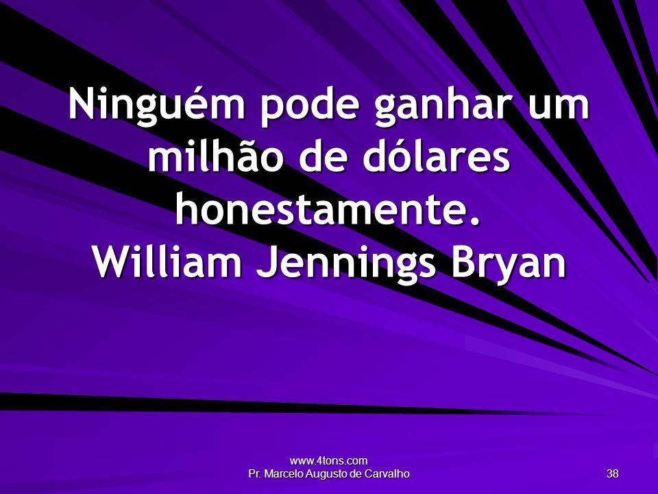 www.4tons.com Pr. Marcelo Augusto de Carvalho 38 Ninguém pode ganhar um milhão de dólares honestamente. William Jennings Bryan